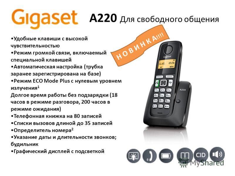 A220 Для свободного общения Удобные клавиши с высокой чувствительностью Режим громкой связи, включаемый специальной клавишей Автоматическая настройка (трубка заранее зарегистрирована на базе) Режим ECO Mode Plus с нулевым уровнем излучения 1 Долгое в