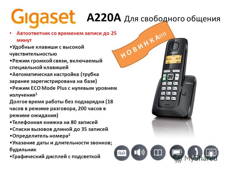 A220A Для свободного общения Автоответчик со временем записи до 25 минут Удобные клавиши с высокой чувствительностью Режим громкой связи, включаемый специальной клавишей Автоматическая настройка (трубка заранее зарегистрирована на базе) Режим ECO Mod