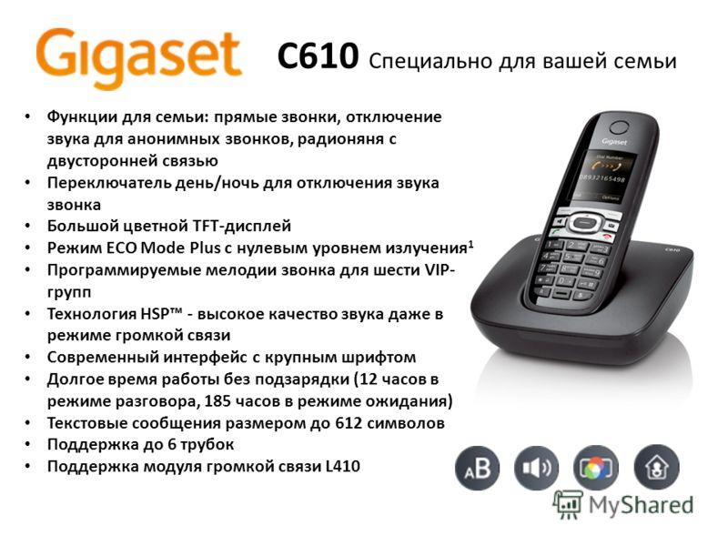 C610 Специально для вашей семьи Функции для семьи: прямые звонки, отключение звука для анонимных звонков, радионяня с двусторонней связью Переключатель день/ночь для отключения звука звонка Большой цветной TFT-дисплей Режим ECO Mode Plus с нулевым ур
