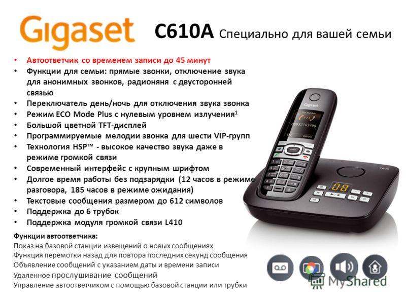 C610A Специально для вашей семьи Автоответчик со временем записи до 45 минут Функции для семьи: прямые звонки, отключение звука для анонимных звонков, радионяня с двусторонней связью Переключатель день/ночь для отключения звука звонка Режим ECO Mode