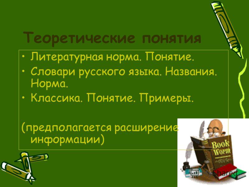Теоретические понятия Литературная норма. Понятие. Словари русского языка. Названия. Норма. Классика. Понятие. Примеры. (предполагается расширение информации)