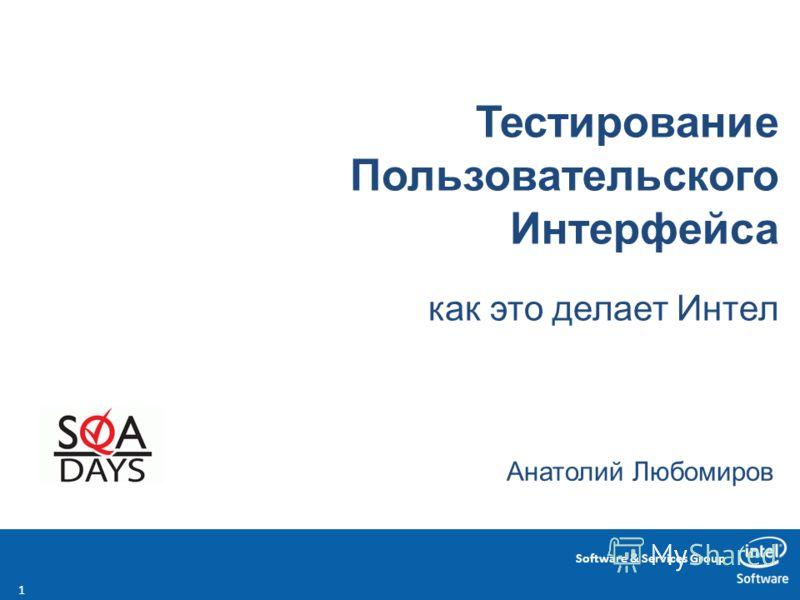 Software & Services Group Тестирование Пользовательского Интерфейса как это делает Интел Анатолий Любомиров 1