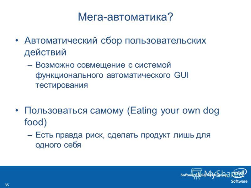 Software & Services Group Мега-автоматика? Автоматический сбор пользовательских действий –Возможно совмещение с системой функционального автоматического GUI тестирования Пользоваться самому (Eating your own dog food) –Есть правда риск, сделать продук