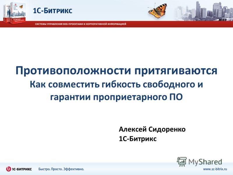 Противоположности притягиваются Как совместить гибкость свободного и гарантии проприетарного ПО Алексей Сидоренко 1С-Битрикс