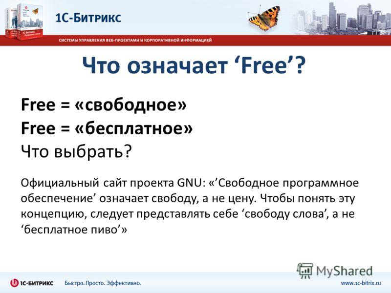 Что означает Free? Free = «свободное» Free = «бесплатное» Что выбрать? Официальный сайт проекта GNU: «Свободное программное обеспечение означает свободу, а не цену. Чтобы понять эту концепцию, следует представлять себе свободу слова, а небесплатное п