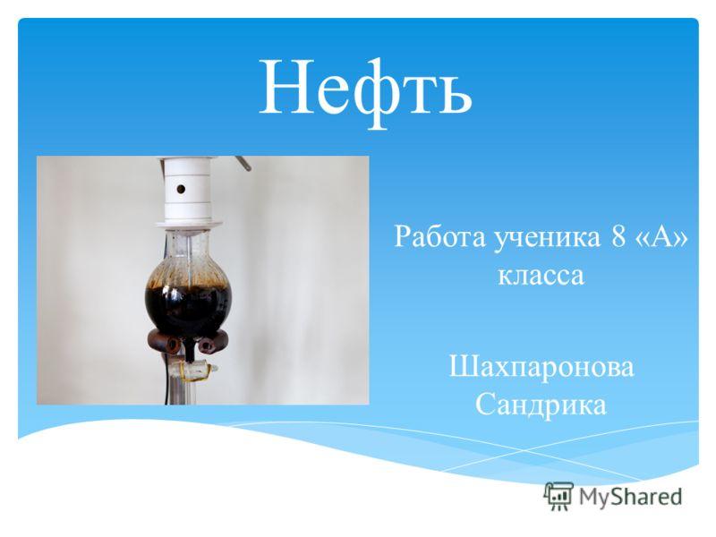Нефть Работа ученика 8 «А» класса Шахпаронова Сандрика