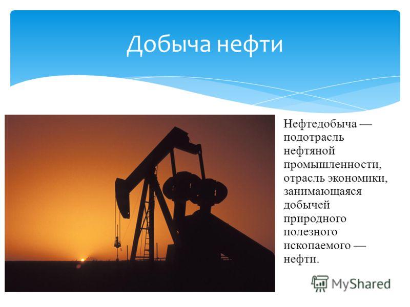 Нефтедобыча подотрасль нефтяной промышленности, отрасль экономики, занимающаяся добычей природного полезного ископаемого нефти. Добыча нефти