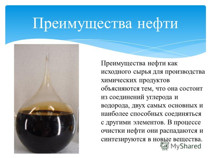 Преимущества нефти как исходного сырья для производства химических продуктов объясняются тем, что она состоит из соединений углерода и водорода, двух самых основных и наиболее способных соединяться с другими элементов. В процессе очистки нефти они ра