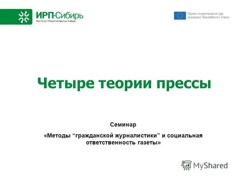 Проект осуществляется при поддержке Европейского Союза Четыре теории прессы Семинар «Методы гражданской журналистики и социальная ответственность газеты»