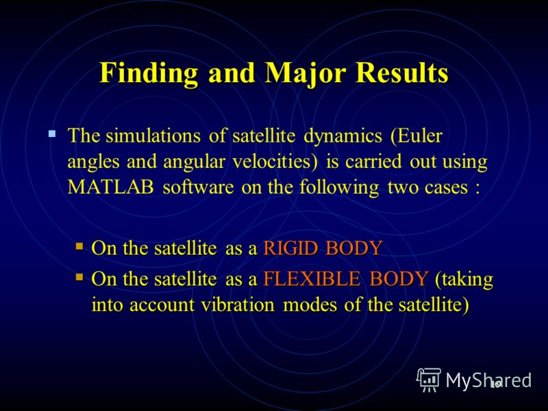 19 Finding and Major Results The simulations of satellite dynamics (Euler angles and angular velocities) is carried out using MATLAB software on the following two cases : On the satellite as a RIGID BODY On the satellite as a RIGID BODY On the satell