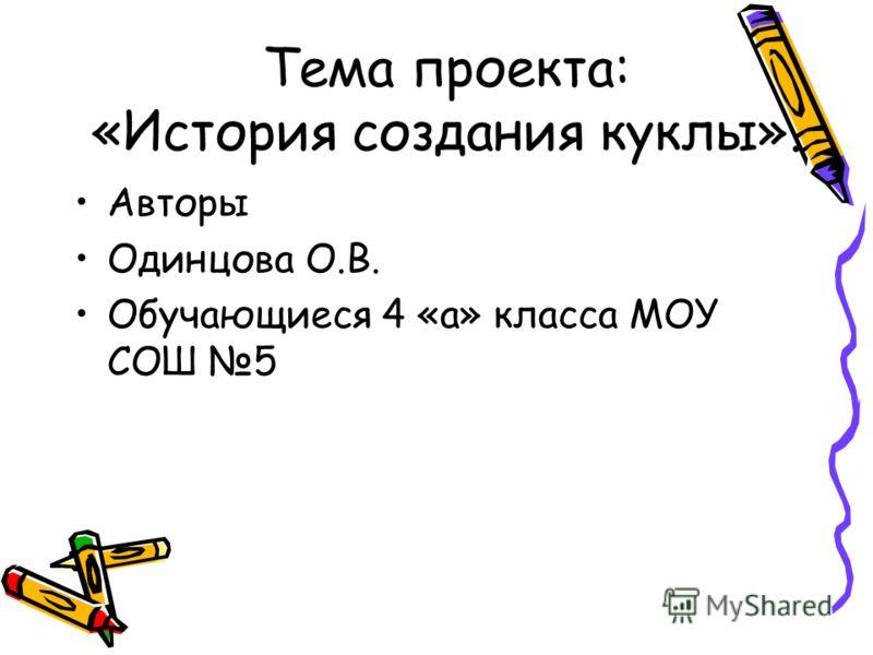 Тема проекта: «История создания куклы». Авторы Одинцова О.В. Обучающиеся 4 «а» класса МОУ СОШ 5