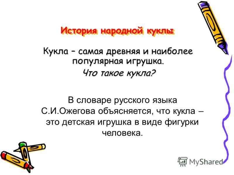 История народной куклы Кукла – самая древняя и наиболее популярная игрушка. Что такое кукла? В словаре русского языка С.И.Ожегова объясняется, что кукла – это детская игрушка в виде фигурки человека.