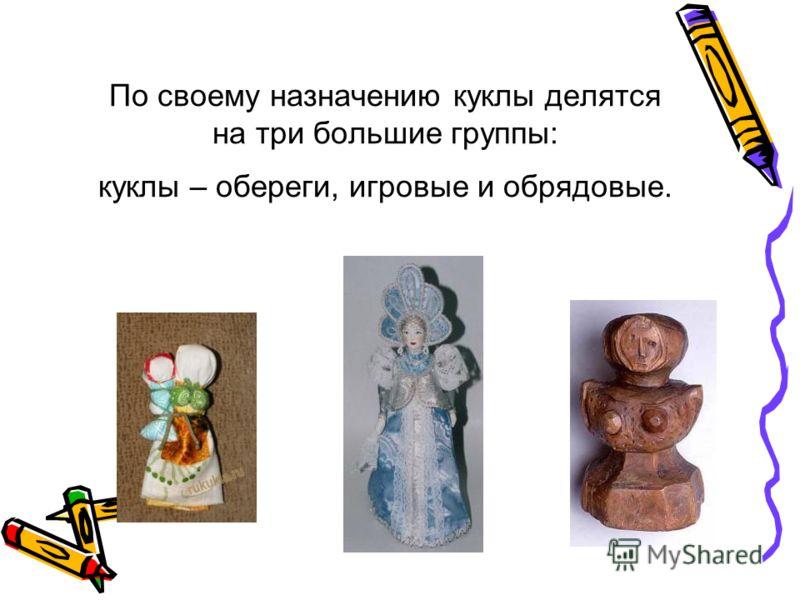 По своему назначению куклы делятся на три большие группы: куклы – обереги, игровые и обрядовые.