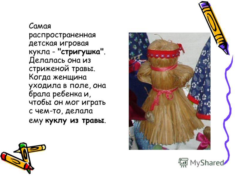 Самая распространенная детская игровая кукла - стригушка. Делалась она из стриженой травы. Когда женщина уходила в поле, она брала ребенка и, чтобы он мог играть с чем-то, делала ему куклу из травы.