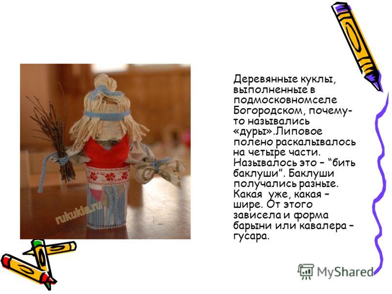 Деревянные куклы, выполненные в подмосковномселе Богородском, почему- то назывались «дуры».Липовое полено раскалывалось на четыре части. Называлось это – бить баклуши. Баклуши получались разные. Какая уже, какая – шире. От этого зависела и форма бары