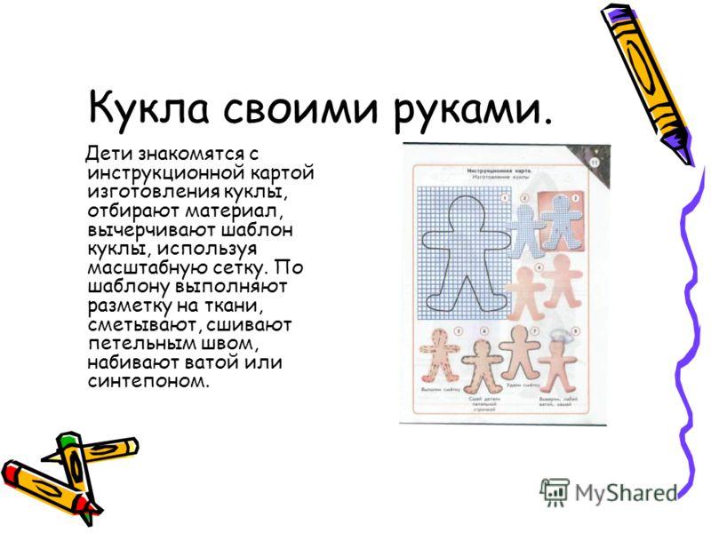 Кукла своими руками. Дети знакомятся с инструкционной картой изготовления куклы, отбирают материал, вычерчивают шаблон куклы, используя масштабную сетку. По шаблону выполняют разметку на ткани, сметывают, сшивают петельным швом, набивают ватой или си
