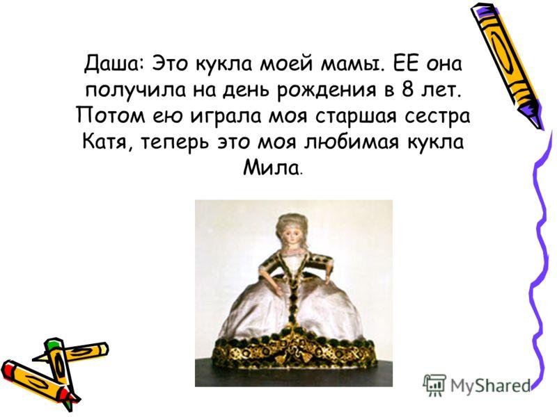 Даша: Это кукла моей мамы. ЕЕ она получила на день рождения в 8 лет. Потом ею играла моя старшая сестра Катя, теперь это моя любимая кукла Мила.