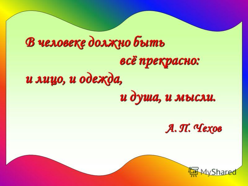 В человеке должно быть всё прекрасно: всё прекрасно: и лицо, и одежда, и душа, и мысли. и душа, и мысли. А. П. Чехов А. П. Чехов