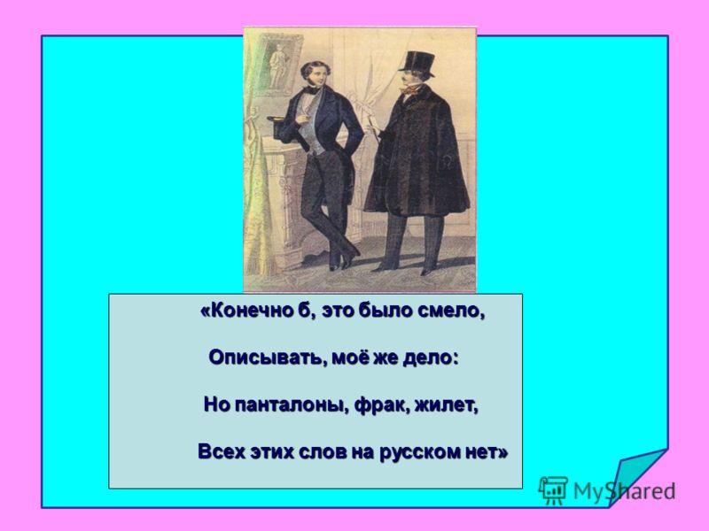 «Конечно б, это было смело, «Конечно б, это было смело, Описывать, моё же дело: Описывать, моё же дело: Но панталоны, фрак, жилет, Но панталоны, фрак, жилет, Всех этих слов на русском нет» Всех этих слов на русском нет»