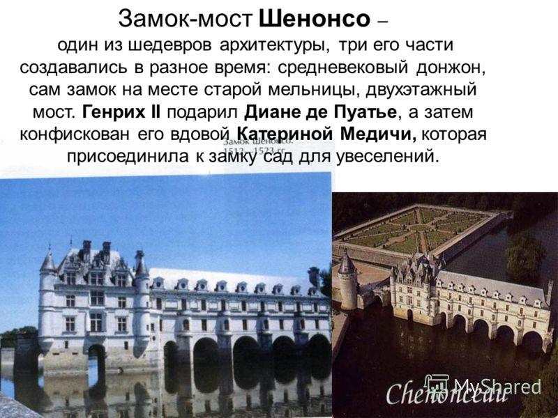 Замок-мост Шенонсо – один из шедевров архитектуры, три его части создавались в разное время: средневековый донжон, сам замок на месте старой мельницы, двухэтажный мост. Генрих II подарил Диане де Пуатье, а затем конфискован его вдовой Катериной Медич