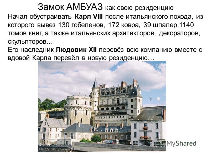 Замок АМБУАЗ как свою резиденцию Начал обустраивать Карл VIII после итальянского похода, из которого вывез 130 гобеленов, 172 ковра, 39 шпалер,1140 томов книг, а также итальянских архитекторов, декораторов, скульпторов… Его наследник Людовик XII пере