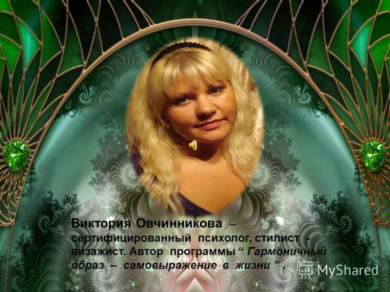 Виктория Овчинникова – сертифицированный психолог, стилист - визажист. Автор программы Гармоничный образ – самовыражение в жизни.