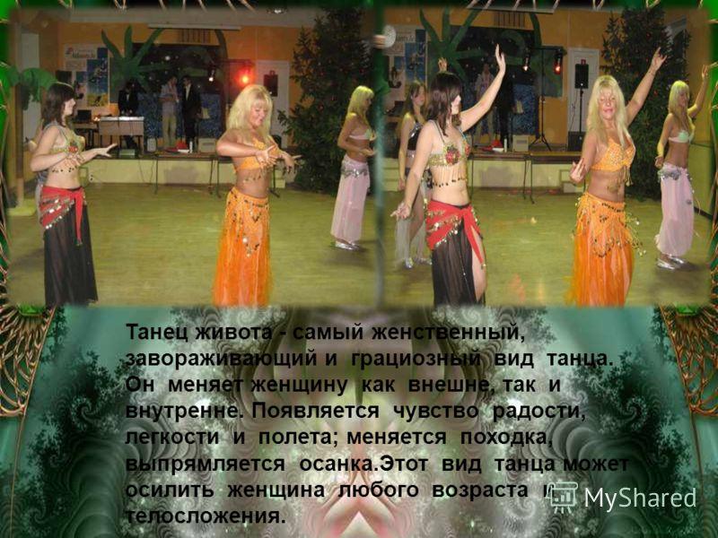 Танец живота - самый женственный, завораживающий и грациозный вид танца. Он меняет женщину как внешне, так и внутренне. Появляется чувство радости, легкости и полета; меняется походка, выпрямляется осанка.Этот вид танца может осилить женщина любого в