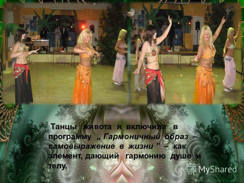 Танцы живота я включила в программу Гармоничный образ – самовыражение в жизни – как элемент, дающий гармонию душе и телу.