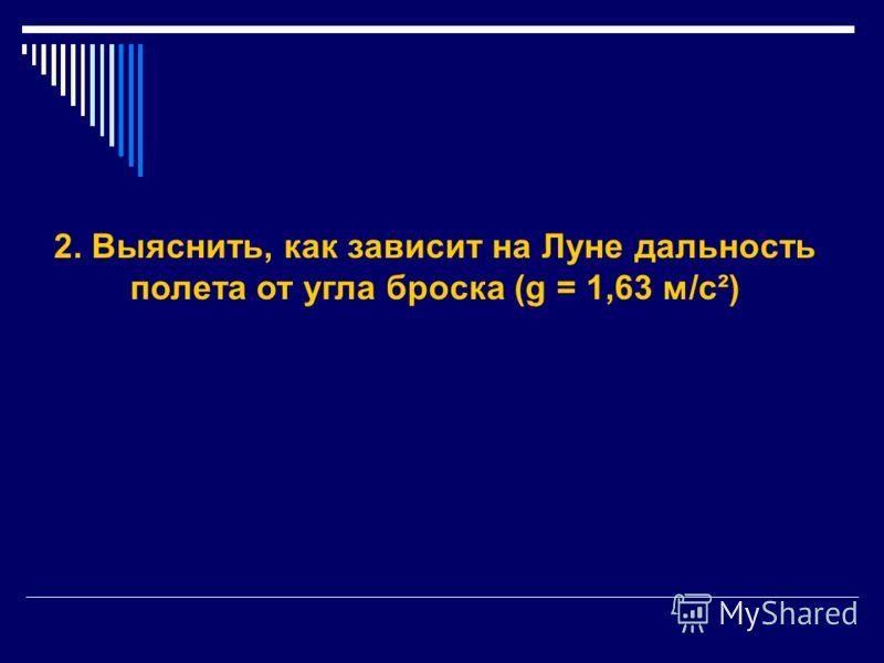 2. Выяснить, как зависит на Луне дальность полета от угла броска (g = 1,63 м/с²)