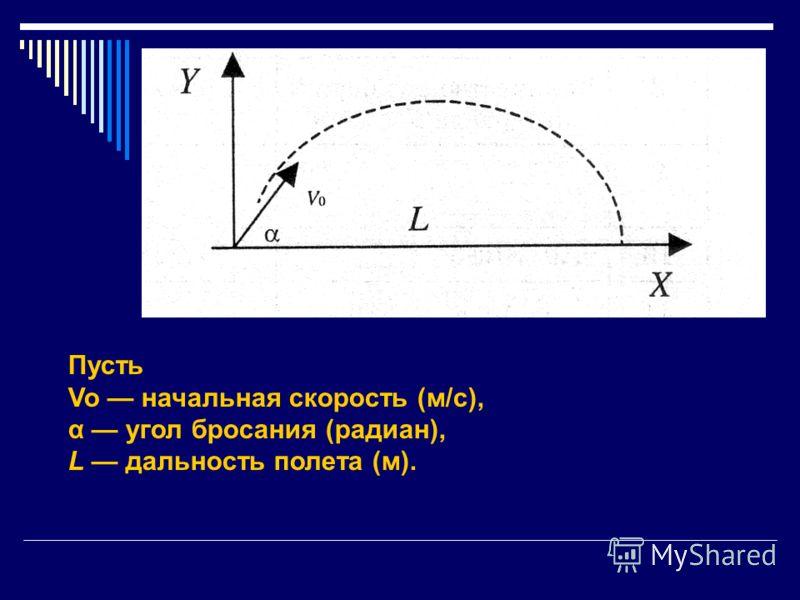 Пусть Vo начальная скорость (м/с), α угол бросания (радиан), L дальность полета (м).