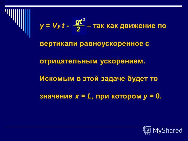 у = V y t - – так как движение по вертикали равноускоренное с отрицательным ускорением. Искомым в этой задаче будет то значение х = L, при котором у = 0.