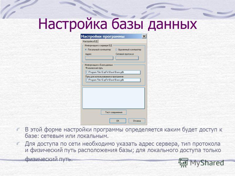 Настройка базы данных В этой форме настройки программы определяется каким будет доступ к базе: сетевым или локальным. Для доступа по сети необходимо указать адрес сервера, тип протокола и физический путь расположения базы; для локального доступа толь