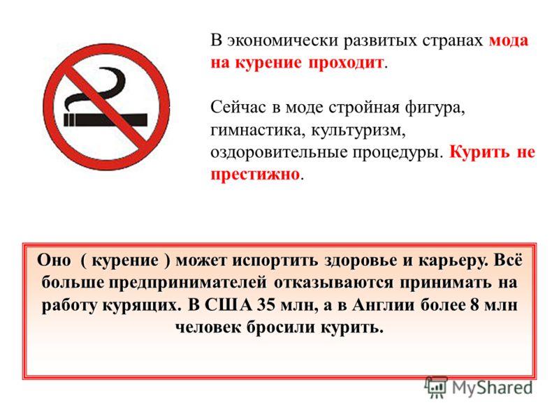 В экономически развитых странах мода на курение проходит. Сейчас в моде стройная фигура, гимнастика, культуризм, оздоровительные процедуры. Курить не престижно. Оно ( курение ) может испортить здоровье и карьеру. Всё больше предпринимателей отказываю