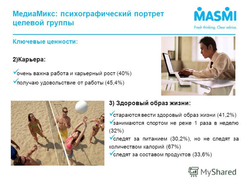 Ключевые ценности: 2)Карьера: очень важна работа и карьерный рост (40%) получаю удовольствие от работы (45,4%) 3) Здоровый образ жизни: стараются вести здоровый образ жизни (41,2%) занимаются спортом не реже 1 раза в неделю (32%) следят за питанием (