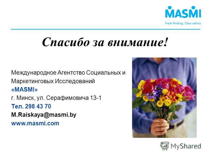 Спасибо за внимание! Международное Агентство Социальных и Маркетинговых Исследований «MASMI» г. Минск, ул. Серафимовича 13-1 Тел. 298 43 70 M.Raiskaya@masmi.by www.masmi.com