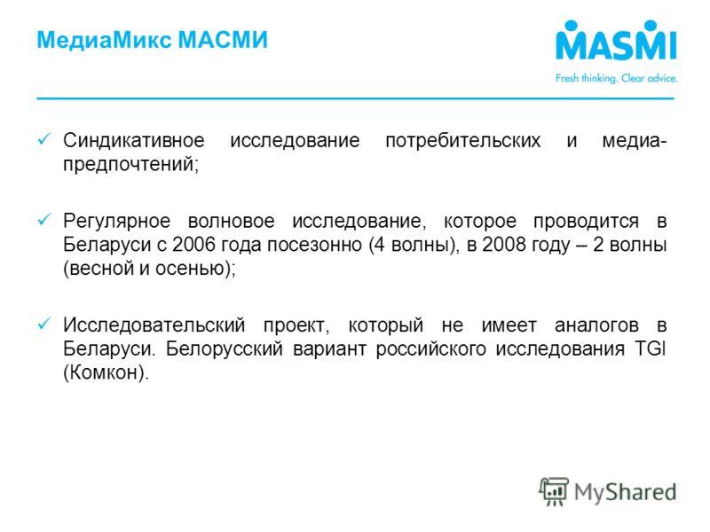 Синдикативное исследование потребительских и медиа- предпочтений; Регулярное волновое исследование, которое проводится в Беларуси с 2006 года посезонно (4 волны), в 2008 году – 2 волны (весной и осенью); Исследовательский проект, который не имеет ана