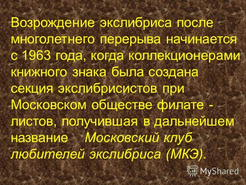 Возрождение экслибриса после многолетнего перерыва начинается с 1963 года, когда коллекционерами книжного знака была создана секция экслибрисистов при Московском обществе филате - листов, получившая в дальнейшем название Московский клуб любителей экс