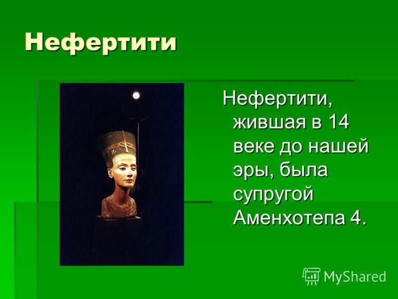 Нефертити Нефертити, жившая в 14 веке до нашей эры, была супругой Аменхотепа 4. Нефертити, жившая в 14 веке до нашей эры, была супругой Аменхотепа 4.