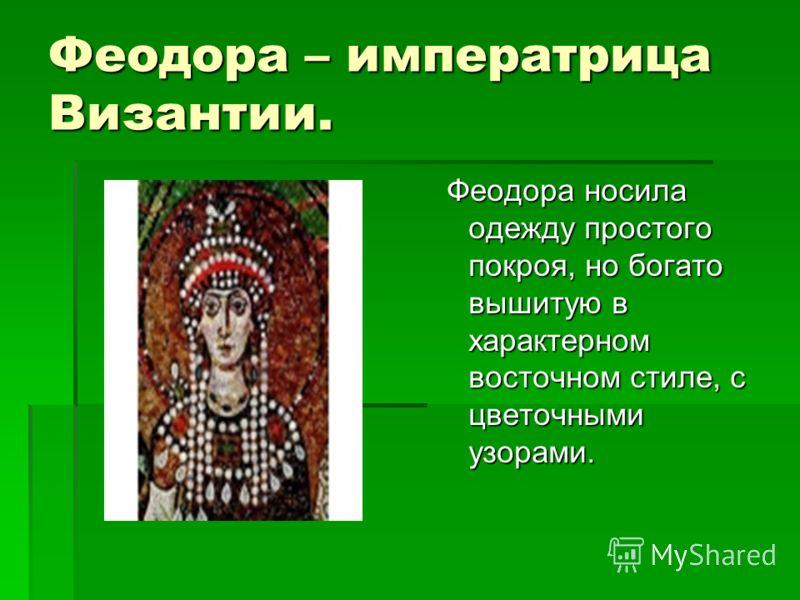 Феодора – императрица Византии. Феодора носила одежду простого покроя, но богато вышитую в характерном восточном стиле, с цветочными узорами. Феодора носила одежду простого покроя, но богато вышитую в характерном восточном стиле, с цветочными узорами