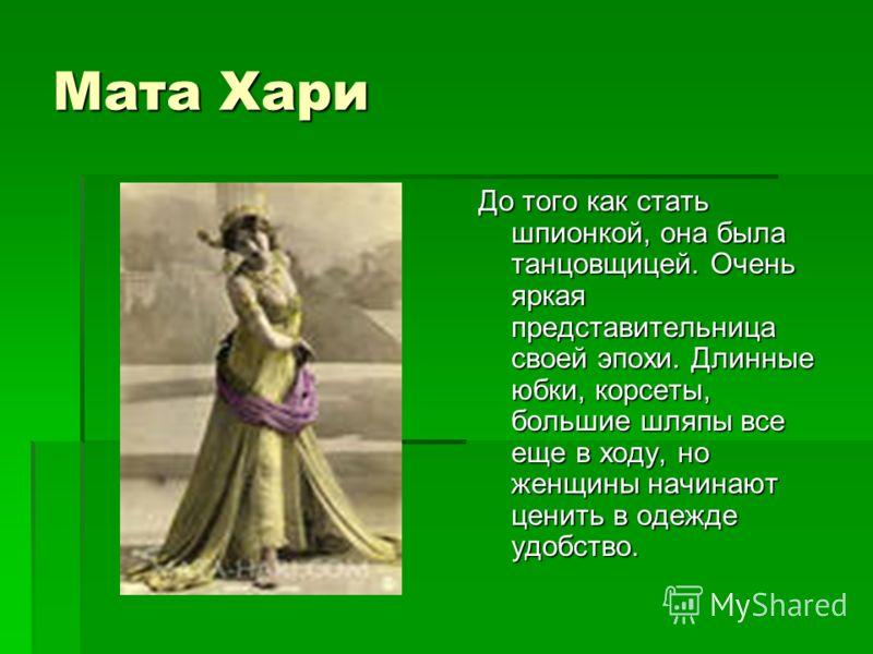 Мата Хари До того как стать шпионкой, она была танцовщицей. Очень яркая представительница своей эпохи. Длинные юбки, корсеты, большие шляпы все еще в ходу, но женщины начинают ценить в одежде удобство.