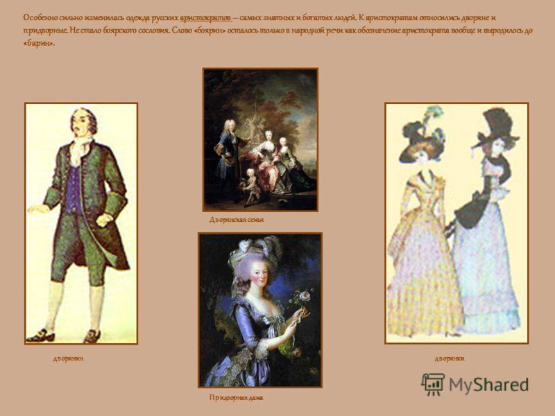 Особенно сильно изменилась одежда русских аристократов – самых знатных и богатых людей. К аристократам относились дворяне и придворные. Не стало боярского сословия. Слово «боярин» осталось только в народной речи как обозначение аристократа вообще и в