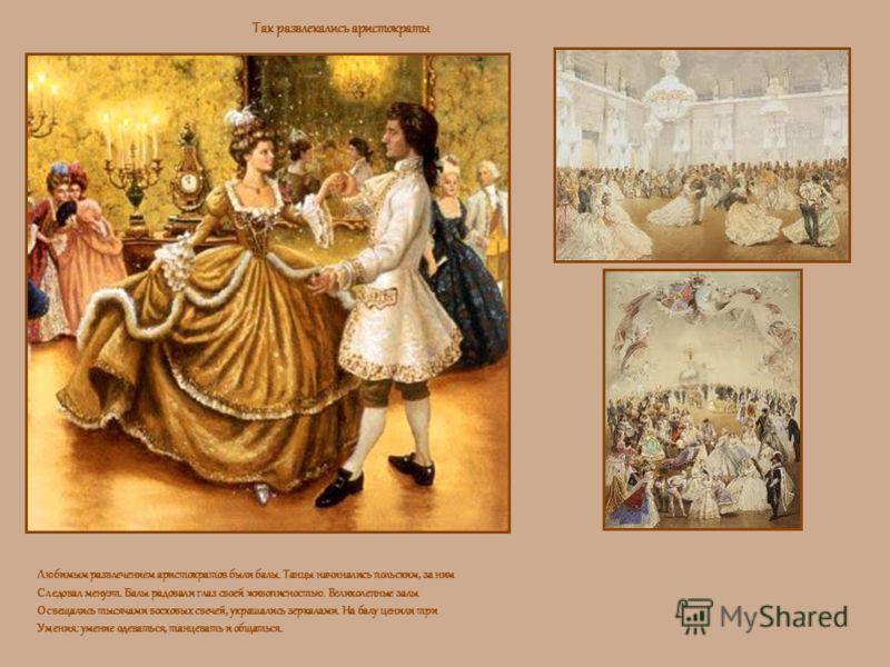 Так развлекались аристократы Любимым развлечением аристократов были балы. Танцы начинались польским, за ним Следовал менуэт. Балы радовали глаз своей живописностью. Великолепные залы Освещались тысячами восковых свечей, украшались зеркалами. На балу