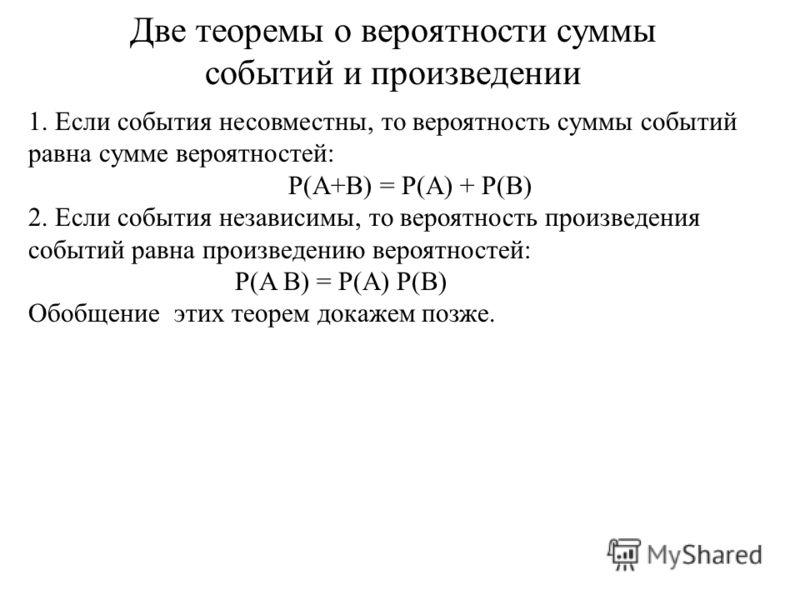 1. Если события несовместны, то вероятность суммы событий равна сумме вероятностей: P(A+B) = P(A) + P(B) 2. Если события независимы, то вероятность произведения событий равна произведению вероятностей: P(A B) = P(A) P(B) Обобщение этих теорем докажем