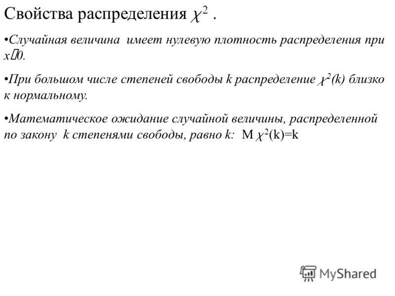 Свойства распределения c 2. Случайная величина имеет нулевую плотность распределения при x £ 0. При большом числе степеней свободы k распределение c 2 (k) близко к нормальному. Математическое ожидание случайной величины, распределенной по закону k ст