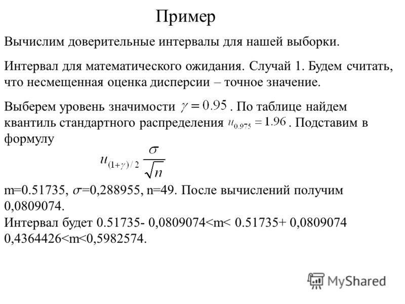 Пример Вычислим доверительные интервалы для нашей выборки. Интервал для математического ожидания. Случай 1. Будем считать, что несмещенная оценка дисперсии – точное значение. Выберем уровень значимости. По таблице найдем квантиль стандартного распред