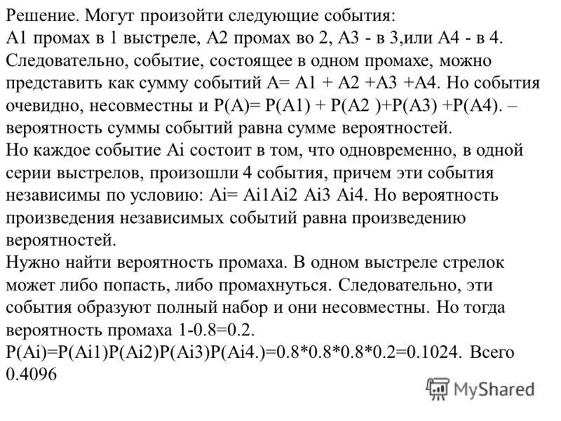 Решение. Могут произойти следующие события: А1 промах в 1 выстреле, А2 промах во 2, А3 - в 3,или А4 - в 4. Следовательно, событие, состоящее в одном промахе, можно представить как сумму событий А= А1 + А2 +А3 +А4. Но события очевидно, несовместны и P