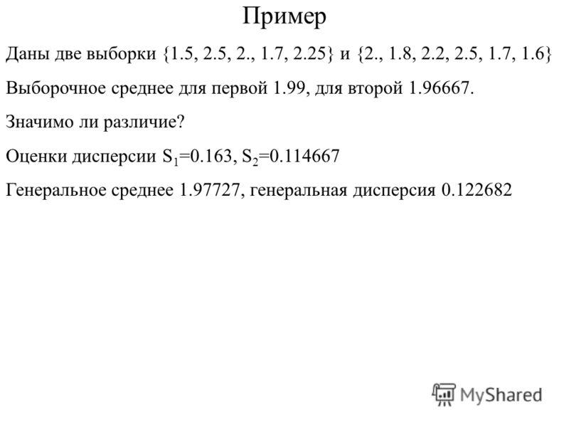 Пример Даны две выборки {1.5, 2.5, 2., 1.7, 2.25} и {2., 1.8, 2.2, 2.5, 1.7, 1.6} Выборочное среднее для первой 1.99, для второй 1.96667. Значимо ли различие? Оценки дисперсии S 1 =0.163, S 2 =0.114667 Генеральное среднее 1.97727, генеральная дисперс