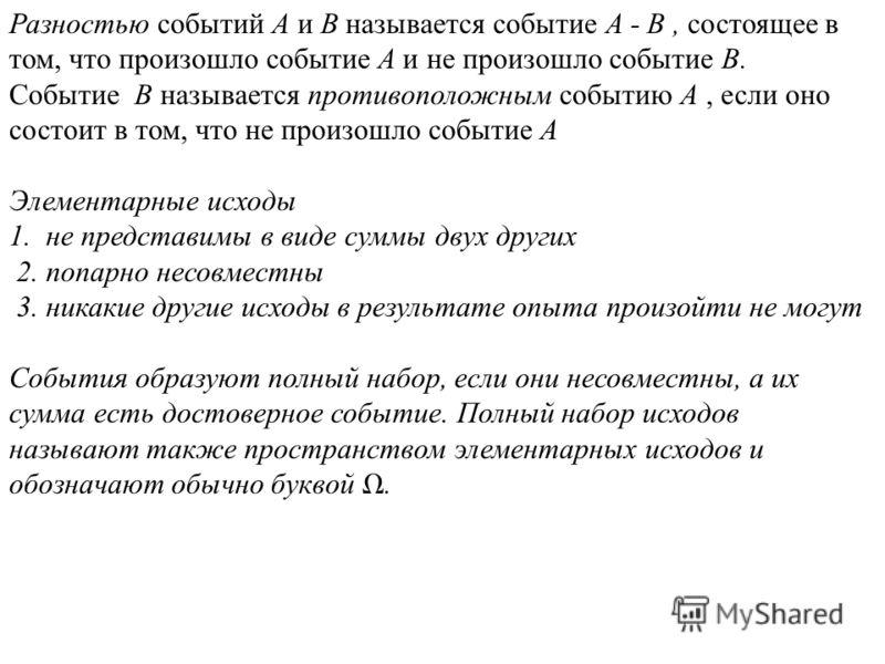 Разностью событий A и B называется событие A - B, состоящее в том, что произошло событие A и не произошло событие B. Событие B называется противоположным событию A, если оно состоит в том, что не произошло событие A Элементарные исходы 1. не представ