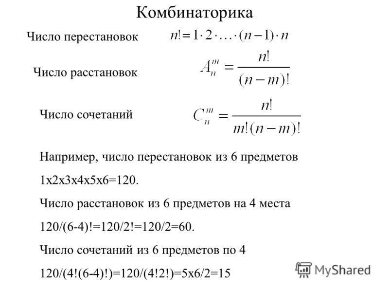 Комбинаторика Число расстановок Число сочетаний Например, число перестановок из 6 предметов 1х2х3х4х5х6=120. Число расстановок из 6 предметов на 4 места 120/(6-4)!=120/2!=120/2=60. Число сочетаний из 6 предметов по 4 120/(4!(6-4)!)=120/(4!2!)=5х6/2=1