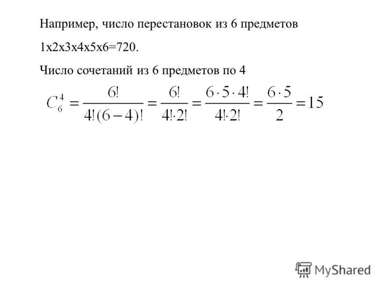 Например, число перестановок из 6 предметов 1х2х3х4х5х6=720. Число сочетаний из 6 предметов по 4